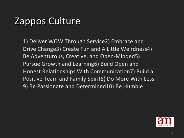 Zappos Culture <ul><li>1) Deliver WOW Through Service2) Embrace and Drive Change3) Create Fun and A Little Weirdness4) ...