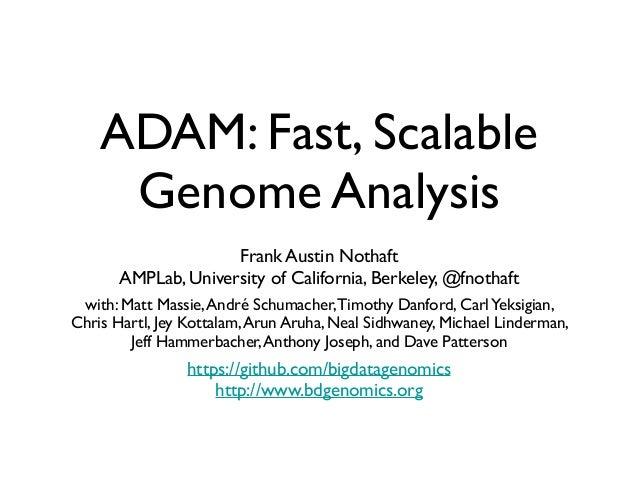ADAM: Fast, Scalable Genome Analysis Frank Austin Nothaft  AMPLab, University of California, Berkeley, @fnothaft    wit...