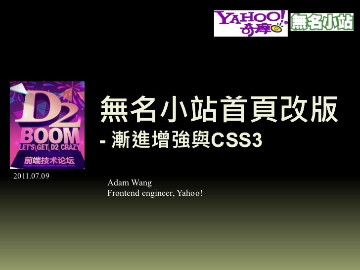 無名小站首頁改版             - 漸進增強與CSS3               漸進增強與CSS32011.07.09             Adam Wang             Frontend engineer, Ya...