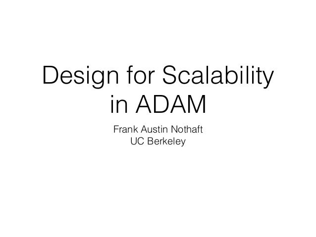 Design for Scalability in ADAM Frank Austin Nothaft UC Berkeley