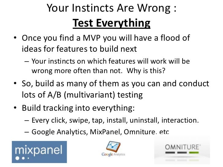 Your Instincts Are Wrong :              Test Everything• Once you find a MVP you will have a flood of  ideas for features ...