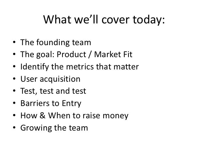 What we'll cover today:•   The founding team•   The goal: Product / Market Fit•   Identify the metrics that matter•   User...