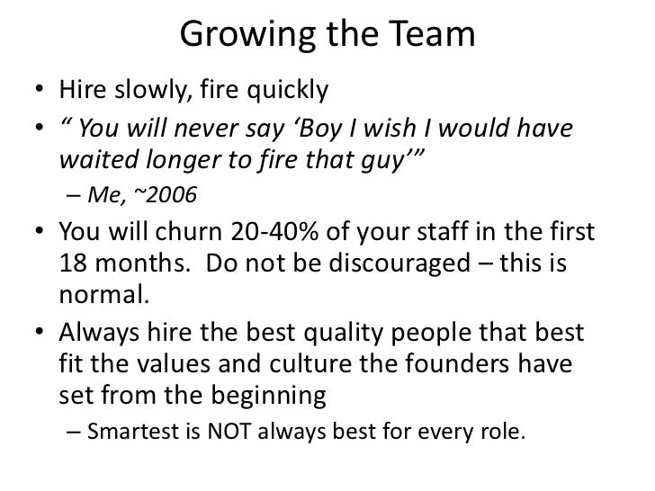 """Growing the Team• Hire slowly, fire quickly• """" You will never say 'Boy I wish I would have  waited longer to fire that guy..."""