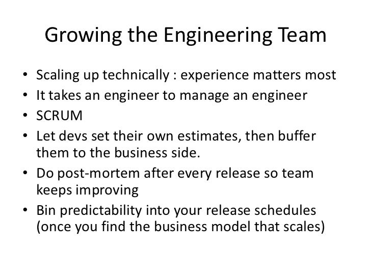 Growing the Engineering Team• Scaling up technically : experience matters most• It takes an engineer to manage an engineer...