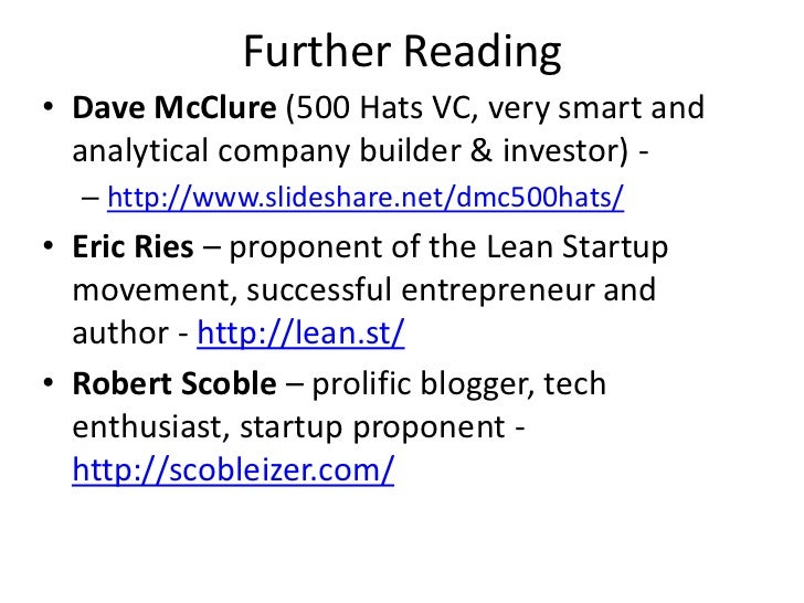 Further Reading• Dave McClure (500 Hats VC, very smart and  analytical company builder & investor) -  – http://www.slidesh...