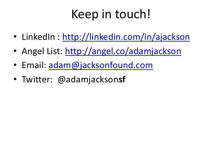 Keep in touch!•   LinkedIn : http://linkedin.com/in/ajackson•   Angel List: http://angel.co/adamjackson•   Email: adam@jac...