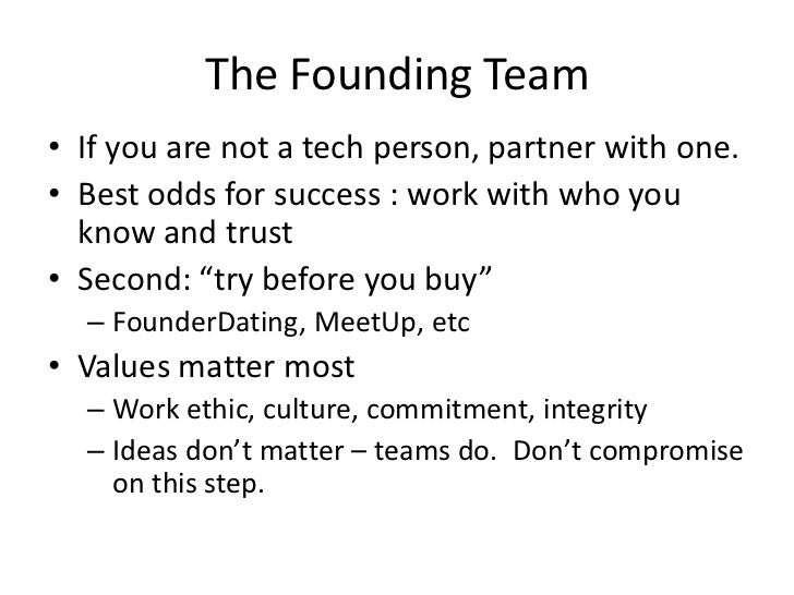The Founding Team• If you are not a tech person, partner with one.• Best odds for success : work with who you  know and tr...
