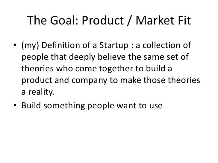 The Goal: Product / Market Fit• (my) Definition of a Startup : a collection of  people that deeply believe the same set of...