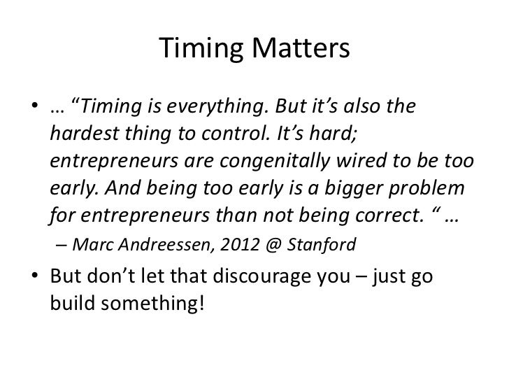 """Timing Matters• … """"Timing is everything. But it's also the  hardest thing to control. It's hard;  entrepreneurs are congen..."""