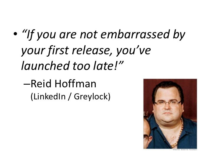 """• """"If you are not embarrassed by  your first release, you've  launched too late!"""" –Reid Hoffman   (LinkedIn / Greylock)"""