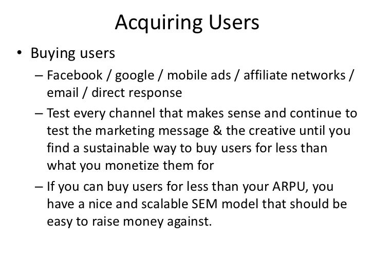 Acquiring Users• Buying users  – Facebook / google / mobile ads / affiliate networks /    email / direct response  – Test ...