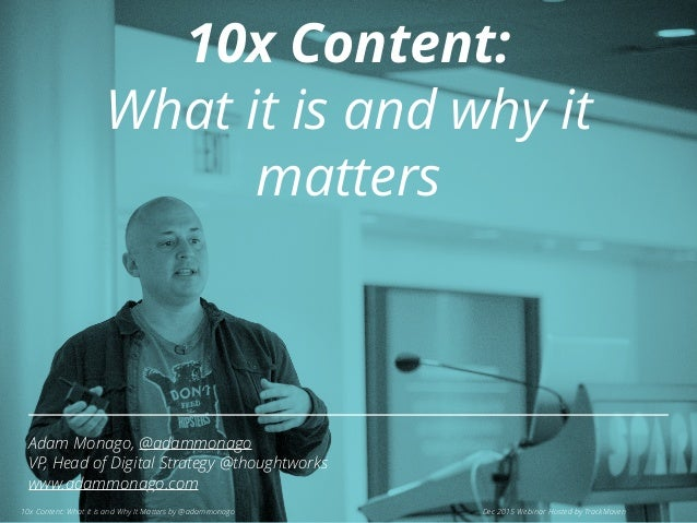 Adam Monago, @adammonago VP, Head of Digital Strategy @thoughtworks www.adammonago.com 10x Content: What it is and Why It ...