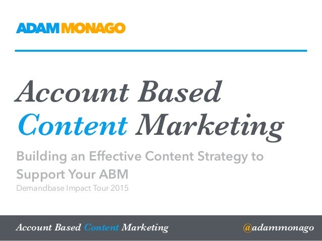 Account Based Content Marketing Building an Effective Content Strategy to Support Your ABM Demandbase Impact Tour 2015 @ad...