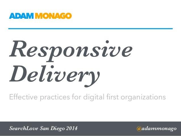 Responsive Delivery Effective practices for digital first organizations @adammonagoSearchLove San Diego 2014 ADAMMONAGO