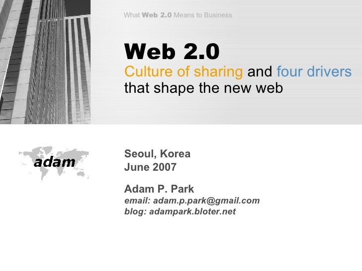 Web 2.0 Culture of sharing  and  four drivers  that shape the new web Seoul, Korea June 2007 Adam P. Park email: adam.p.pa...
