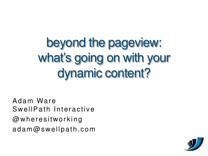 beyond the pageview:       what's going on with your          dynamic content?  A d a m Wa r e SwellPath Interactive @wher...