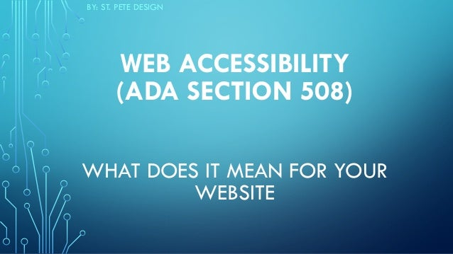 WEB ACCESSIBILITY  (ADA SECTION 508)    WHAT DOES IT MEAN FOR YOUR WEBSITE BY: ST. PETE DESIGN