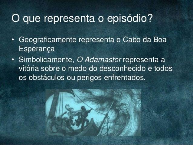 O que representa o episódio?• Geograficamente representa o Cabo da BoaEsperança• Simbolicamente, O Adamastor representa av...