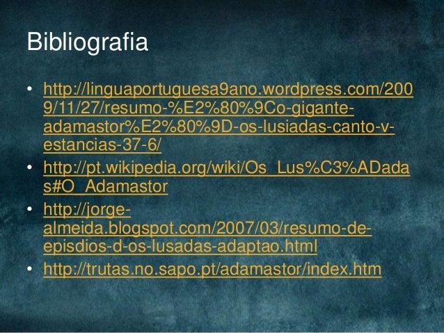Bibliografia• http://linguaportuguesa9ano.wordpress.com/2009/11/27/resumo-%E2%80%9Co-gigante-adamastor%E2%80%9D-os-lusiada...