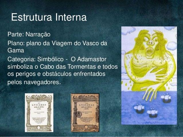 Estrutura InternaParte: NarraçãoPlano: plano da Viagem do Vasco daGamaCategoria: Simbólico - O Adamastorsimboliza o Cabo d...