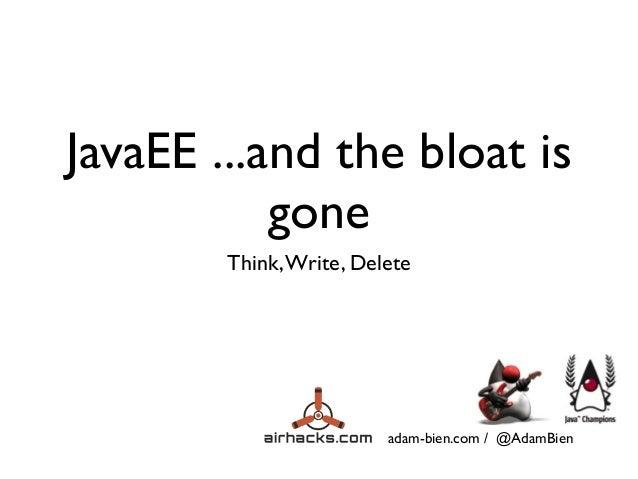 adam-bien.com / @AdamBien JavaEE ...and the bloat is gone Think,Write, Delete