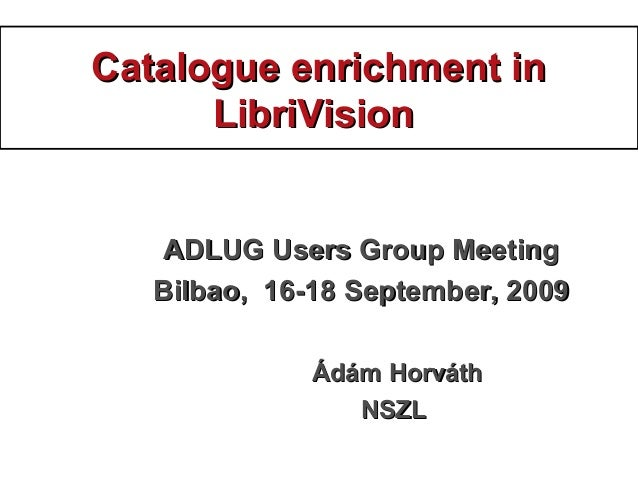 Catalogue enrichment inCatalogue enrichment in LibriVisionLibriVision ADLUG Users Group MeetingADLUG Users Group Meeting B...