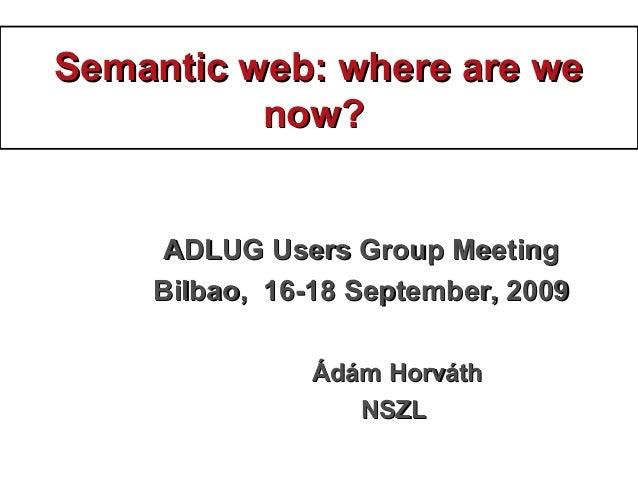 Semantic web: where are weSemantic web: where are we now?now? ADLUG Users Group MeetingADLUG Users Group Meeting Bilbao, 1...