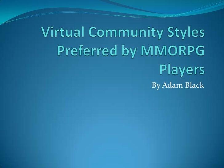 Virtual Community Styles Preferred by MMORPG Players<br />By Adam Black<br />