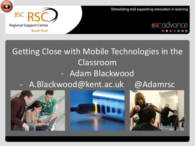 Getting Close with Mobile Technologies in the Classroom - Adam Blackwood - A.Blackwood@kent.ac.uk @Adamrsc