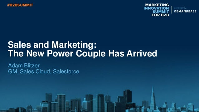 Sales and Marketing: The New Power Couple Has Arrived Adam Blitzer GM, Sales Cloud, Salesforce
