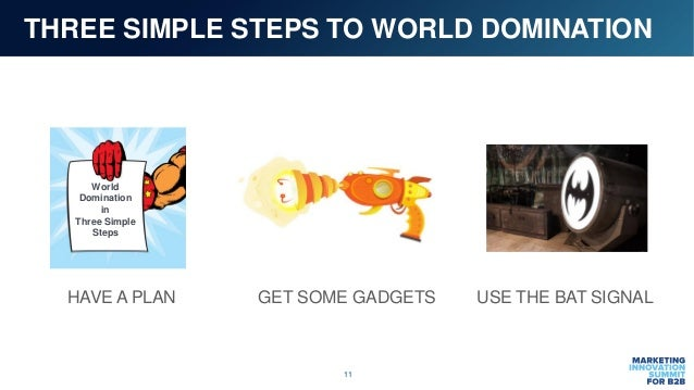 11 THREE SIMPLE STEPS TO WORLD DOMINATION World Domination in Three Simple Steps HAVE A PLAN GET SOME GADGETS USE THE BAT ...