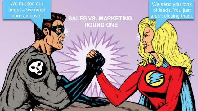 12 SALES VS. MARKETING: ROUND ONE We missed our target – we need more air cover! We send you tons of leads. You just aren'...