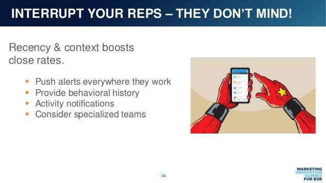 28 INTERRUPT YOUR REPS – THEY DON'T MIND! Recency & context boosts close rates.  Push alerts everywhere they work  Provi...