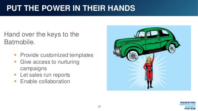 29 PUT THE POWER IN THEIR HANDS Hand over the keys to the Batmobile.  Provide customized templates  Give access to nurtu...