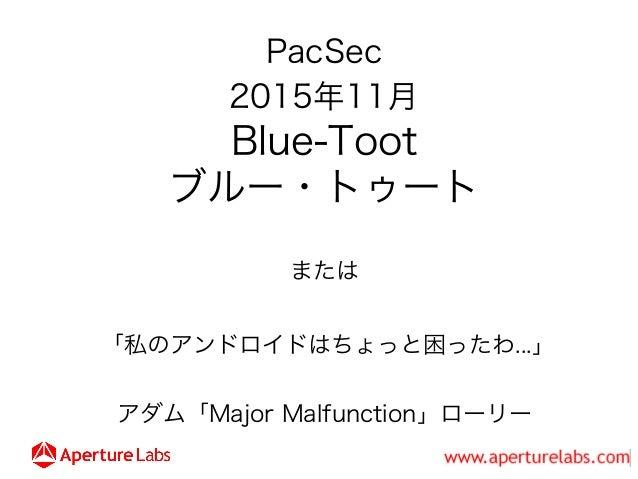 PacSec 2015年11月 Blue-Toot ブルー・トゥート または 「私のアンドロイドはちょっと困ったわ...」 アダム「Major Malfunction」ローリー