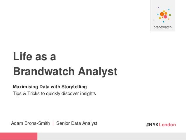 #NYKLondon Life as a Brandwatch Analyst Maximising Data with Storytelling Tips & Tricks to quickly discover insights Adam ...