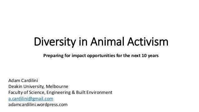 Diversity in Animal Activism Preparing for impact opportunities for the next 10 years Adam Cardilini Deakin University, Me...