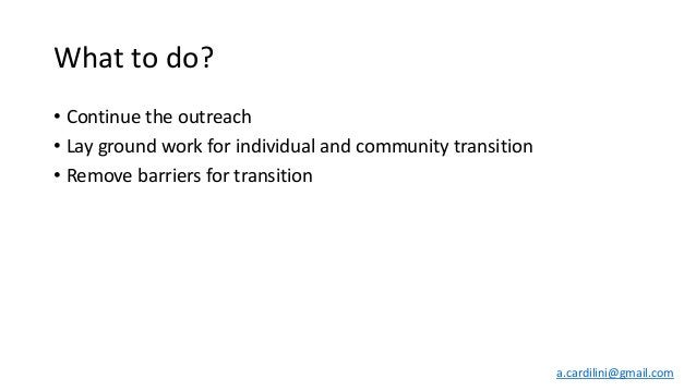 What to do? • Continue the outreach • Lay ground work for individual and community transition • Remove barriers for transi...