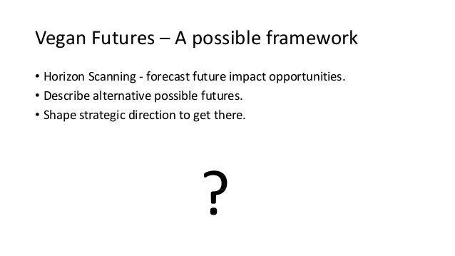 Vegan Futures – A possible framework • Horizon Scanning - forecast future impact opportunities. • Describe alternative pos...