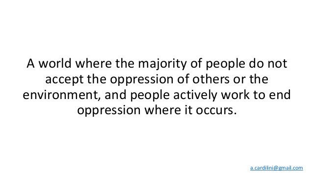 A world where the majority of people do not accept the oppression of others or the environment, and people actively work t...