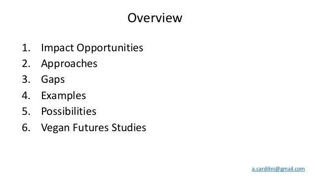1. Impact Opportunities 2. Approaches 3. Gaps 4. Examples 5. Possibilities 6. Vegan Futures Studies a.cardilini@gmail.com ...