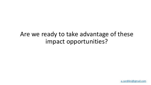 Are we ready to take advantage of these impact opportunities? a.cardilini@gmail.com