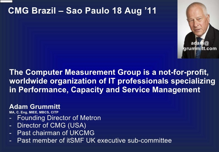 CMG Brazil – Sao Paulo 18 Aug '11 The Computer Measurement Group is a not-for-profit, worldwide organization of IT profess...