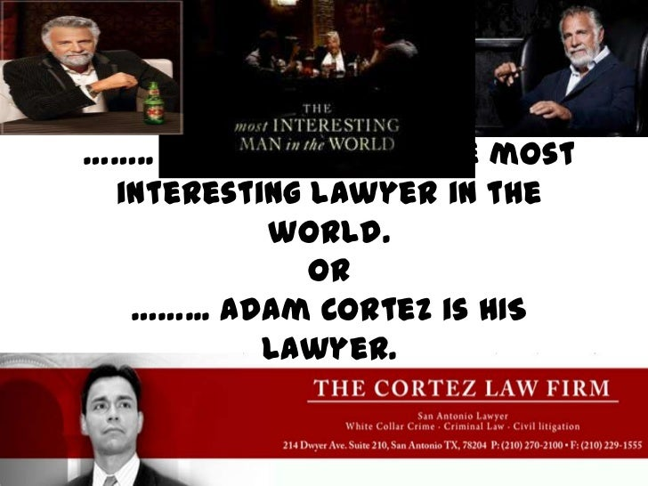 …….. Adam Cortez IS the most interesting lawyer in the world.OR……... Adam Cortez is HIS lawyer.<br />
