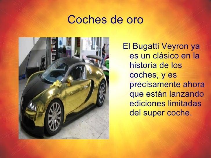 Coches de oro <ul><li>El Bugatti Veyron ya es un clásico en la historia de los coches, y es precisamente ahora que están l...