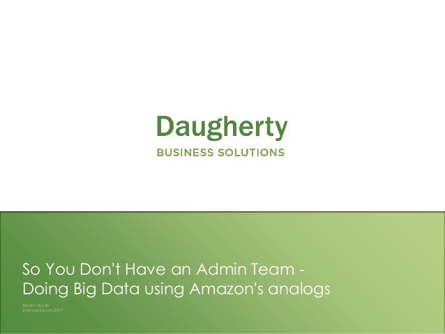 Confidential and Proprietary to Daugherty Business Solutions So You Don't Have an Admin Team - Doing Big Data using Amazon...