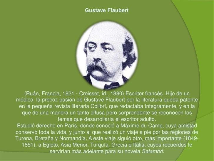 Gustave Flaubert<br />(Ruán, Francia, 1821 - Croisset, id., 1880) Escritor francés. Hijo de un médico, la precoz pasión de...