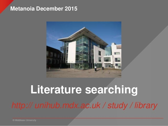 © Middlesex University Literature searching http:// unihub.mdx.ac.uk / study / library Metanoia December 2015