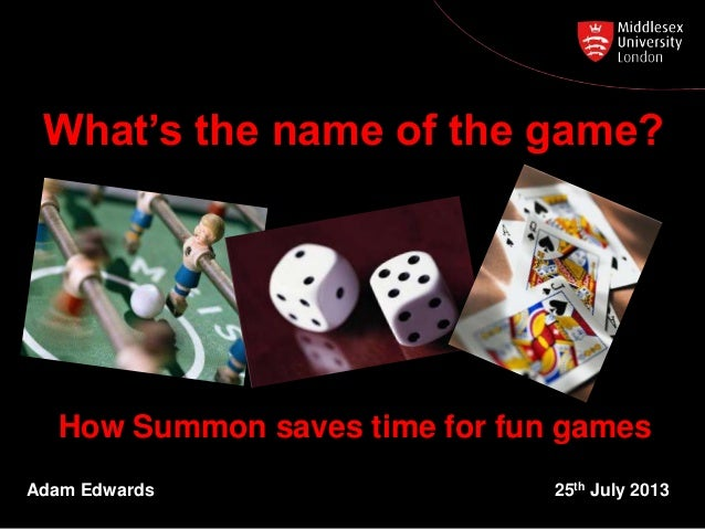 How Summon saves time for fun games Adam Edwards 25th July 2013 What's the name of the game?
