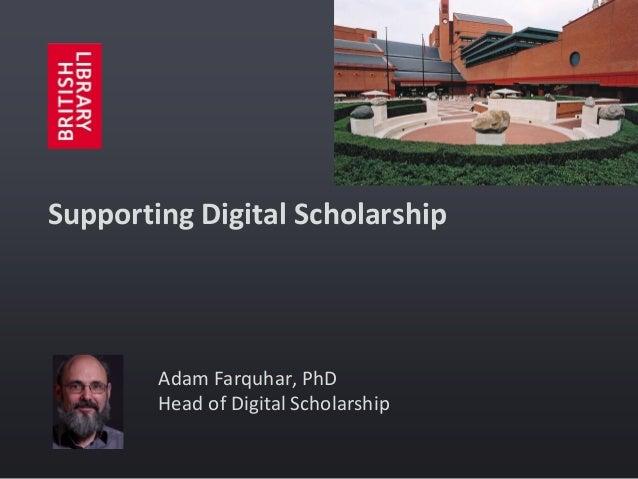 Supporting Digital Scholarship  Adam Farquhar, PhD Head of Digital Scholarship